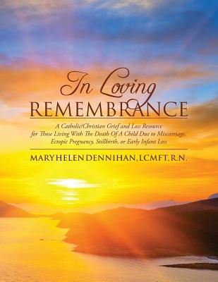 In Loving Remembrance: A Catholic/Christian Grief and Loss Resource for Those Living With The Death Of A Child Due to Miscarriage, Ectopic Pregnancy, Stillbirth, or Early Infant Loss, Dennihan LCMFT, Mary Helen