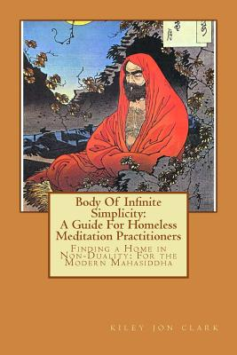 Image for Body Of Infinite Simplicity: A Guide For Homeless Meditation Practitioners: Finding a Home in Nonduality: For the Modern Mahasiddha