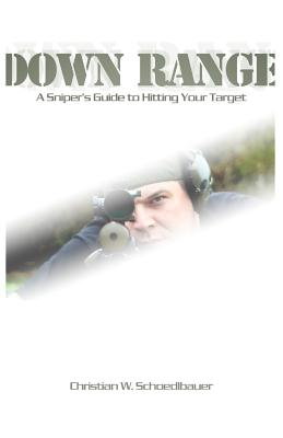Down Range: A Sniper's Guide to Hitting Your Target, Schoedlbauer, . Christian W.; Schoedlbauer, Christian W.