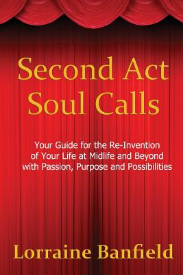 Second Act Soul Calls: Your Guide for the Re-Invention of Your Life at Midlife and Beyond with Passion, Purpose, and Possibilities, Banfield, Lorraine