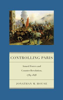 Controlling Paris: Armed Forces and Counter-Revolution, 1789-1848 (Warfare and Culture), House, Jonathan M.