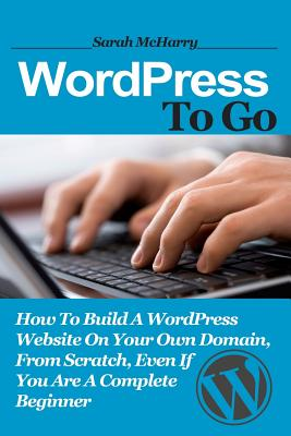 Image for WordPress To Go: How To Build A WordPress Website On Your Own Domain, From Scratch, Even If You Are A Complete Beginner