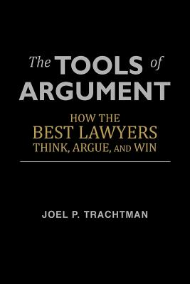 The Tools of Argument: How the Best Lawyers Think, Argue, and Win, Trachtman, Joel P.