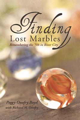 Finding Lost Marbles: Remembering the '50s in River City, Peggy Onofry Boyd; Richard Onofry