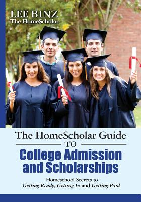 Image for The HomeScholar Guide to College Admission and Scholarships: Homeschool Secrets to Getting Ready, Getting In and Getting Paid
