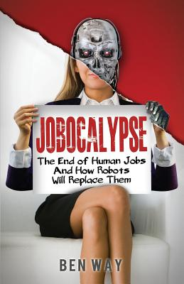 Jobocalypse: The End of Human Jobs and How Robots will Replace Them, Way, Ben
