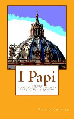 I Papi: I pontefici e le profezie papali di Malachia da Celestino II a Francesco - Storia e curiosita' (Italian Edition), Chiarle, Duilio