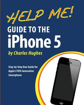 Help Me! Guide to the iPhone 5: Step-by-Step User Guide for Apple's Fifth Generation Smartphone, Hughes, Charles