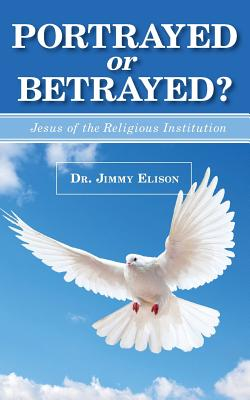 Portrayed or Betrayed: Jesus of the Religious Institution, Elison, Jimmy
