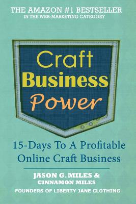 Craft Business Power: 15 Days To A Profitable Online Craft Business, Jason G. Miles; Cinnamon N. Miles