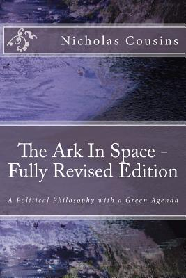 The Ark In Space - Fully Revised Edition: A Political Philosophy with a Green Agenda, Cousins, Mr. Nicholas Charles