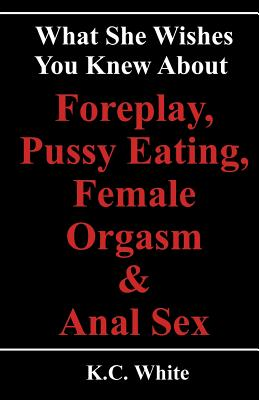 What She Wishes You Knew About Foreplay, Pussy Eating,  Female Orgasm & Anal Sex, White, K.C.