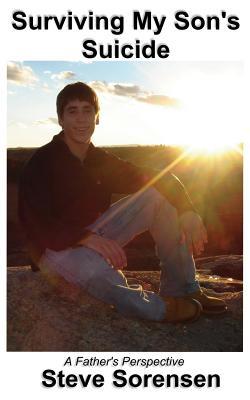 Surviving My Son's Suicide: A Father's Perspective, Sorensen, Steve
