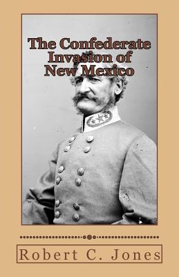 The Confederate Invasion of New Mexico, Jones, Robert C