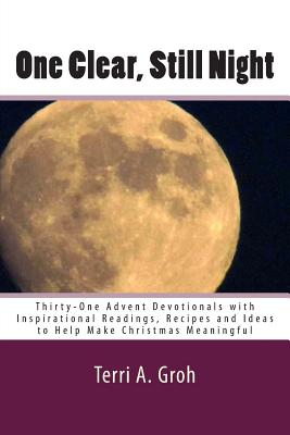 One Clear, Still Night: Thirty-One Advent Devotionals with Inspirational Readings, Recipes and Ideas to Help Make Christmas Meaningful, Groh, Terri A.
