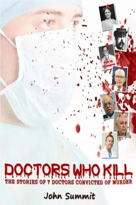 Doctors Who Kill:: The Stories of 7 Doctors Convicted of Murder (True Crime Series), Summit, John