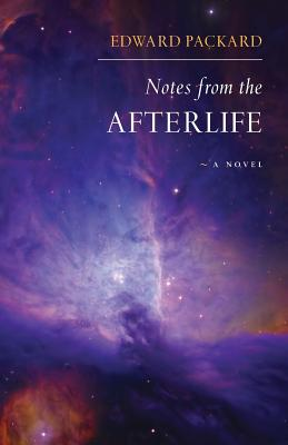 Notes from the Afterlife -- a novel, Packard, Edward