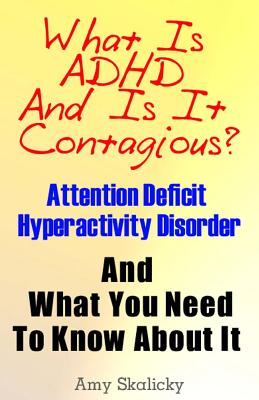 What Is ADHD And Is It Contagious?: Attention Deficit Hyperactivity Disorder And What You Need To Know About It, Skalicky, Amy