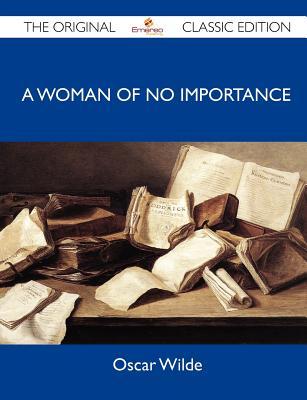 A Woman of No Importance - The Original Classic Edition, Wilde, Oscar