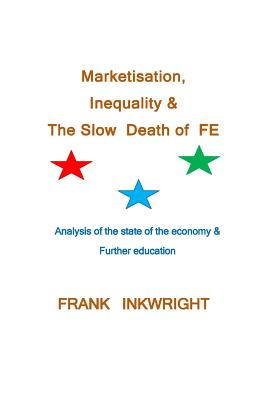 Marketisation, Inequality & The Slow  Death of  FE: Analysis of the state of the economy & Further education, Inkwright, Frank