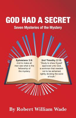 God Had A Secret: Seven Mysteries of the Mystery, Wade, Robert William