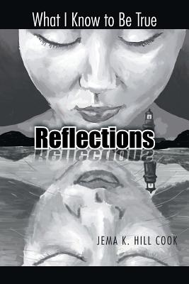 Reflections: What I Know to Be True, Hill Cook, Jema K.