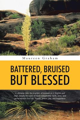 BATTERED, BRUISED BUT BLESSED: A glimpse into the journey of woman as it begins and ends simply because of their remarkable faith, love, and perseverance for life, family, peace, joy, and happiness, Graham, Maureen