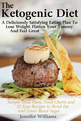 The Ketogenic Diet: A Deliciously Satisfying Eating Plan To Lose Weight, Flatten Your Belly and Feel Great, Williams, Jennifer