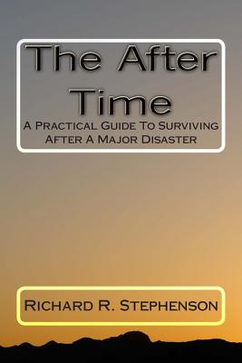 The After Time: A Practical Guide To Surviving After A Major Disaster, Stephenson, Mr. Richard R.