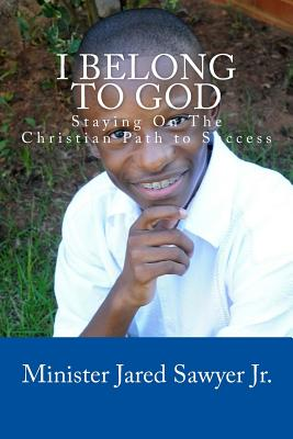 I Belong To God: Staying On The Christian Path to Success, Sawyer Jr, Jared Andre'