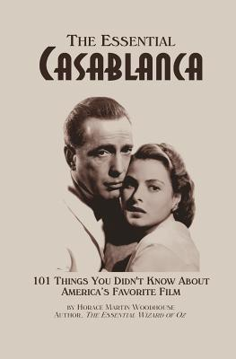 The Essential Casablanca: 101 Things You Didn't Know About America's Favorite Film, Woodhouse, Horace Martin