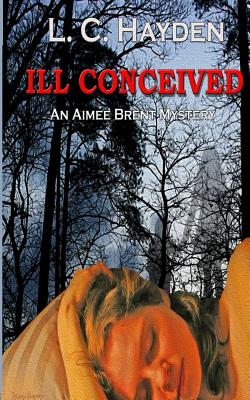 Ill Conceived (Aimee Brent Mystery Series), Hayden, L. C.
