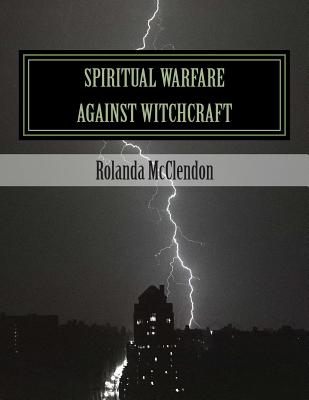 Spiritual Warfare against Witchcraft: Fighting in The Heavens from Louisiana Bayous, Rivers, Lakes, and Swamps, McCelndon, Rolanda