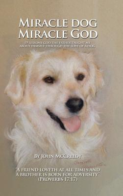 Image for Miracle Dog Miracle God: What God the Father Taught Me about Himself Through the Love of a Dog