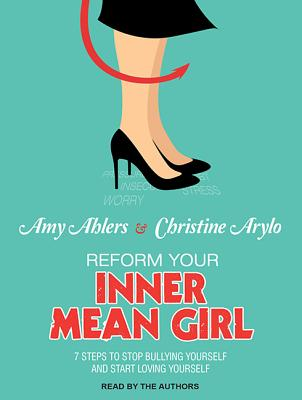 Reform Your Inner Mean Girl: 7 Steps to Stop Bullying Yourself and Start Loving Yourself, Ahlers, Amy; Arylo, Christine