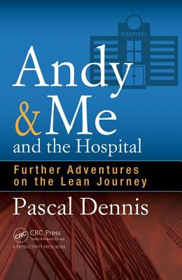 Andy & Me and the Hospital: Further Adventures on the Lean Journey, Dennis, Pascal