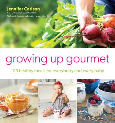 Growing Up Gourmet: 125 Healthy Meals for Everybody and Every Baby, Carlson, Jennifer