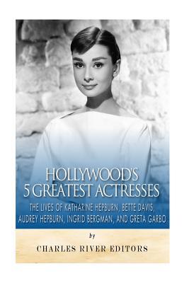 Image for Hollywood's 5 Greatest Actresses: The Lives of Katharine Hepburn, Bette Davis, Audrey Hepburn, Ingrid Bergman, and Greta Garbo