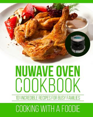Image for Nuwave Oven Cookbook: 101 Incredible Recipes For Busy Families (Nuwave Oven Recipes Series) (Volume 1)