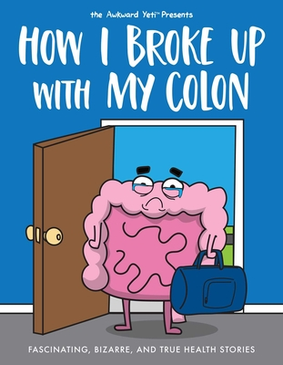 Image for How I Broke Up with My Colon: Fascinating, Bizarre, and True Health Stories