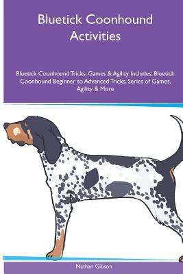 Bluetick Coonhound  Activities Bluetick Coonhound Tricks, Games & Agility. Includes: Bluetick Coonhound Beginner to Advanced Tricks, Series of Games, Agility and More, Gibson, Nathan