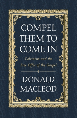 Image for Compel Them to Come In: Calvinism and the Free Offer of the Gospel
