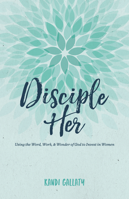 Image for Disciple Her: Using the Word, Work, & Wonder of God to Invest in Women