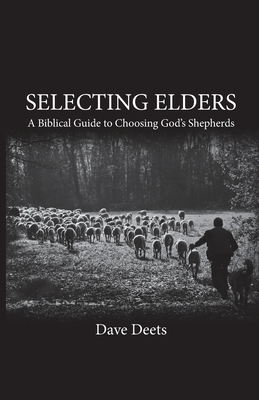 Image for Selecting Elders: A Biblical Guide to Choosing God's Shepherds