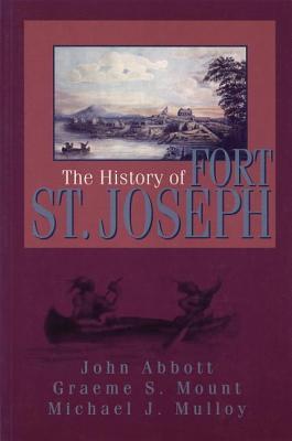 The History of Fort St. Joseph, John Abbott; Graeme S. Mount; Michael J. Mulloy