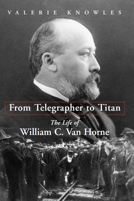 From Telegrapher to Titan: The Life of William C. Van Horne, Knowles, Valerie