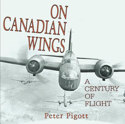 On Canadian Wings: A Century of Flight, Pigott, Peter
