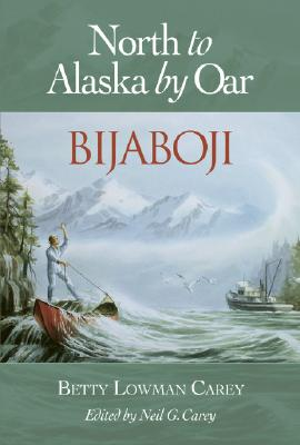 North to Alaska by Oar : Bijaboji, Carey, Betty Lowman