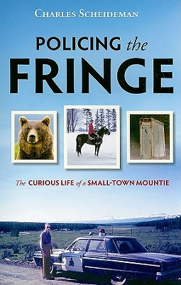 Policing the Fringe: The Curious Life of a Small-Town Mountie, SCHEIDEMAN, Charles
