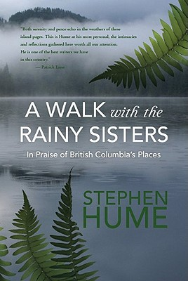 A Walk with the Rainy Sisters: In Praise of British Columbia's Places, Hume, Stephen